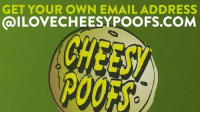 Dank, Covers, and Email: GET YOUR OWN EMAIL ADDRESS  GalLOVECHEESYPOOFS.COM I love Cheesy Poofs. You love Cheesy Poofs. If we didn't eat Cheesy Poofs, we'd be lame. Luckily, we've got you covered. Get your @ilovechessypoofs email address for free, featuring IMAP compatibility and a mobile friendly interface