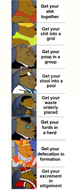 Meme, Poop, and Saw: Get your  shit  together  Get your  shit into a  grid  u/Philip lI  Get your  poop in a  group  Get your  stool into a  pool  Get your  waste  orderly  placed  Get your  turds in  a herd  u/worriedorchid  Get your  defecation in  formation  Get your  excrement  in  allignment I saw your shitty meme, and raise my even shittier meme