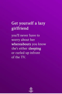 Lazy, Sleeping, and Girlfriend: Get yourself a lazy  girlfriend  you'll never have to  worry about her  whereabouts you know  she's either sleeping  or curled up infront  of the TV.