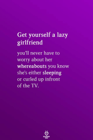 Lazy, Sleeping, and Girlfriend: Get yourself a lazy  girlfriend  you'll never have to  worry about her  whereabouts you know  she's either sleeping  curled up infront  or  of the TV.