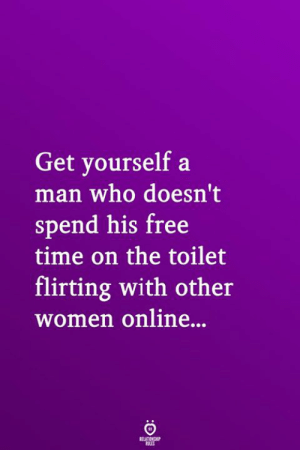 Free, Time, and Women: Get yourself a  man who doesn't  spend his free  time on the toilet  flirting with other  women online...