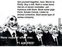Animals, Anime, and Books: Get yourself together, man. Movie to  Philly. Buy a loft. Start a noise band.  Get six or seven roomates...eat  hummus with them. Book some gigs.  Paint. Smoke Cloves. Listen to  Animal collective. Start some type of  salasa company  Now ree Beut afte me:  I AM FREE'