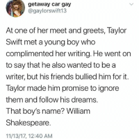 Follow @kendalljennerandjesus for the most relatable text only posts every day: getaway car gay  @gaylorswift13  At one of her meet and greets, laylor  Swift met a young boy who  complimented her writing. He went on  to say that he also wanted to be a  writer, but his friends bullied him for it.  Taylor made him promise to ignore  them and follow his dreams.  That boy's name? William  Shakespeare  11/13/17, 12:40 AM Follow @kendalljennerandjesus for the most relatable text only posts every day