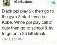 Anything you can do I can do better: GetBuckets  Black ppl play 2k then go to  the gym & start tryna be  Kobe. White ppl play call of  duty then go to school & try  to go on a 25 kill streak  4/9/14, 9:24 PM Anything you can do I can do better