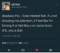 Shit, Deadass, and Fast: GETEM  @KEVINGETEM  deadass tho.. I lose interest fast. if u not  showing me attention, if I feel like I'm  forcing it or feel like u on some bozo  shit, you a dub  12/13/16, 12:35 PM  279 RETWEETS 561 LIKES