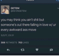 Ass, Love, and Shit: GETEM  @KEVINGETEM  you may think you ain't shit but  someone's out there falling in love w/ ur  every awkward ass move  5/3/17, 23:31  308 RETWEETS 703 LIKES awesomacious:  This gives me hope