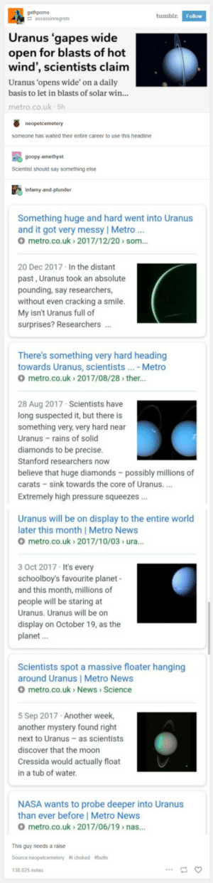 Butt, Nas, and Nasa: gethporno  tumbl.  Follow  Uranus 'gapes wide  open for blasts of hot  wind , scientists claimm  Uranus 'opens wide' on a daily  basis to let in blasts of solar win..  metro.co.uk 5h  someone has waited their entire career to use this headline  goopy-amethyst  Scientist should say something else  鼩infamy-and-plunder  Something huge and hard went into Uranus  and it got very messy | Metro..  metro.co.uk 2017/12/20> som...  20 Dec 2017 In the distant  past, Uranus took an absolute  pounding, say researchers,  without even cracking a smile  My isn't Uranus full of  surprises? Researchers.  There's something very hard heading  towards Uranus, scientists... - Metro  metro.co.uk>2017/08/28> ther...  28 Aug 2017 Scientists have  long suspected it, but there is  something very, very hard near  Uranus rains of solid  diamonds to be precise.  Stanford researchers now  believe that huge diamonds - possibly millions of  carats - sink towards the core of Uranus.  Extremely high pressure squeezes  Uranus will be on display to the entire world  later this month | Metro News  metro.co.uk> 2017/10/03> ura...  3 Oct 2017 It's every  schoolboy's favourite planet  and this month, millions of  people will be staring at  Uranus. Uranus will be on  display on October 19, as the  planet  Scientists spot a massive floater hanging  around Uranus | Metro News  metro.co.uk News> Science  5 Sep 2017 Another week,  another mystery found right  next to Uranus-as scientists  discover that the moon  Cressida would actually float  in a tub of water  NASA wants to probe deeper into Uranus  than ever before | Metro News  metro.co.uk 2017/06/19> nas...  This guy needs a raise  Source:neopetcemetery  138,025 notes  choked  Im trying not to kinkshame this newspaper, butt theyre making it really hard