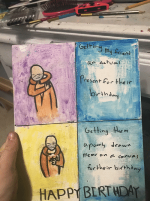 Mmm Funny irl meme: Getring  My friens  an actual  resent For he ir  Oirthday  Getting the m  apoury drawn  meme on canvaj  for Hhe ir birthaay  HAPPY BERT HDAY Mmm Funny irl meme