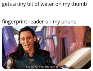 Life, Phone, and Water: gets a tiny bit of water on my thumb  fingerprint reader on my phone  I've never met this man in my life This always happens to me