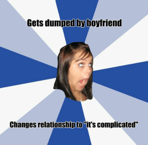 "20 Annoying Facebook Girl Memes That Will Make You Swear Off Facebook: Gets dumped by boyfriend  Changes relationship to ""it's complicated"" 20 Annoying Facebook Girl Memes That Will Make You Swear Off Facebook"