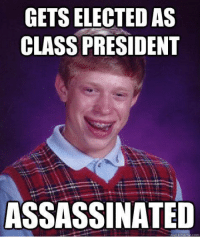 Assassination: GETS ELECTED AS  CLASS PRESIDENT  ASSASSINATED  U meme