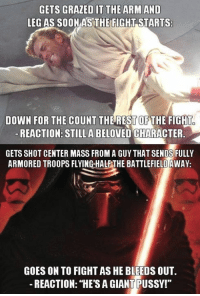 """Jedi, Memes, and Pussy: GETS GRAZED IT THE ARM AND  LEG AS SOONAS THE FIGHT STARTS  DOWN FOR THE COUNT THEREST OFTHE FIGHT  REACTION: STILLA BELOVED CHARACTER  GETS SHOT CENTER MASS FROM A GUY THAT SENDS FULLY  ARMORED TROOPS FLYING-HALE THE BATTLEFIELD AWAY  GOES ON TO FIGHT AS HE BLEEDS OUT.  -REACTION: """"HE'S A GIANT PUSSY!"""" Let the flame war begin 🔥  Posted by Bartosz Cioch in """"Just Jedi Memes"""""""