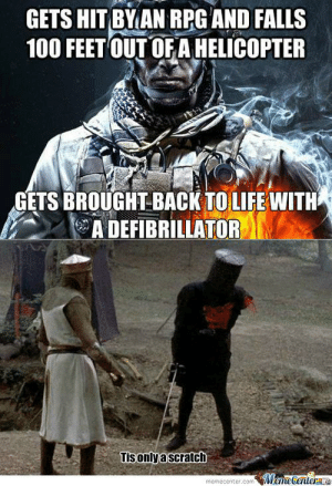 Pretty much.....: GETS HIT BY AN RPG AND FALLS  100 FEET OUT OFA HELICOPTER  t  GETS BROUGHT BACK TO LIFE WITH  ADEFIBRILLATOR  Tisonlyascratch  Meme Center  memecenter.com Pretty much.....