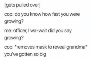https://t.co/ADJKk4CAs4: [gets pulled over]  cop: do you know how fast you were  growing?  me: officer, I wa-wait did you say  growing?  cop: removes mask to reveal grandma*  you've gotten so big https://t.co/ADJKk4CAs4