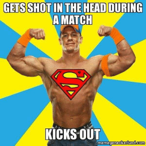 15 Over-The-Top John Cena Memes #sayingimages #johncena #johncenamemes #memes #funnymemes: GETS SHOT IN THE HEAD DURING  A MATCH  KICKS OUT  memegeneokerlund.com 15 Over-The-Top John Cena Memes #sayingimages #johncena #johncenamemes #memes #funnymemes