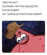 For reals 🤣 FOLLOW US➡️ @so.mexican: *gets the aux*  my friends: don't be playing that  Corrido bullshit  me: *pulling up that Corrido bullshit* For reals 🤣 FOLLOW US➡️ @so.mexican