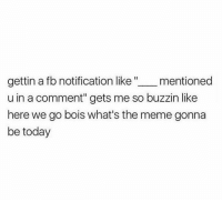 """Funny, Page, and Pages: gettin a fb notification like mentioned  u in a comment"""" gets me so buzzin like  here we go bois what's the meme gonna  be today No meme has ever been more true  Also follow my other page The Best of Comedy"""
