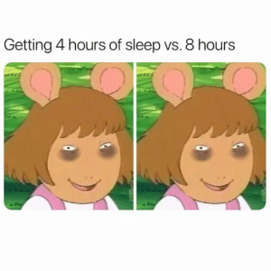 Never, Sleep, and Tired: Getting 4 hours of sleep vs. 8 hours Never not tired