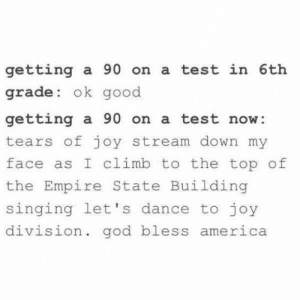 If you are a student Follow @studentlifeproblems​: getting a 90 on a test in 6th  grade: ok good  getting a 90 on a test now:  tears of joy stream down my  face as I climb to the top of  the Empire State Building  singing let's dance to joy  division. god bless  america If you are a student Follow @studentlifeproblems​