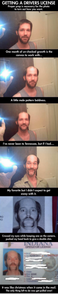 Ill just leave this here. Enjoy. via /r/funny https://ift.tt/2QNjnPb: GETTING A DRIVERS LICENSE  Proper prep is necessary for the photo  to turn out how you want.  One month of un-checked growth is the  canvas to work with...  A little male pattern baldness.  've never been to Tennessee, but if I had...  My favorite but I didn't expect to get  away with it  RO  RO  Crossed my eyes while keeping one on the camera  pushed my head back to give a double chin.  OPERATOR LICENSE  Class  End NONE  It was like christmas when it came in the mail.  The only thing left to do was get pulled over! Ill just leave this here. Enjoy. via /r/funny https://ift.tt/2QNjnPb