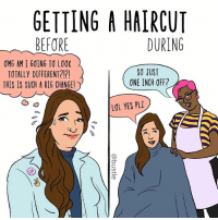 Haircut, Lol, and Memes: GETTING A HAIRCUT  DURING  BEFORE  OMG AM I GOING TO LOOK  TOTALLY DIFFERENT?!?!  THIS IS SUCH A BIG CHANGE  SO JUST  σNE INCH OFF?  LOL YES PLZ lolol every time (🎨: @courregedesign)