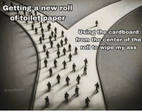"Ass, Memes, and Paper: Getting a new roll  of toilet paper  Using the cardboard  from the center of the  roll to wipe my ass  from the center of the  @nonhomo <p>Me, an intellectual via /r/memes <a href=""https://ift.tt/2ruT6qb"">https://ift.tt/2ruT6qb</a></p>"