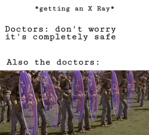 Af, Tbh, and The Doctors: getting an X Ray*  Doctors: don't worry  it's completely safe  Also the doctors: tbh X Rays ARE scary af