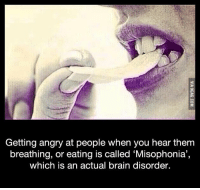 I think I have this... http://9gag.com/gag/a9LjPXj?ref=fbp: Getting angry at people when you hear them  breathing, or eating is called Misophonia,  which is an actual brain disorder. I think I have this... http://9gag.com/gag/a9LjPXj?ref=fbp