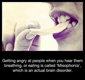 epicjohndoe:  Anyone Else Experiences This?: Getting angry at people when you hear them  breathing, or eating is called 'Misophonia'  which is an actual brain disorder. epicjohndoe:  Anyone Else Experiences This?