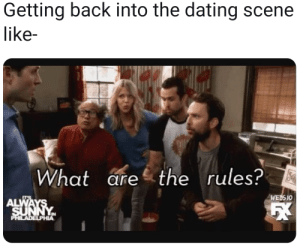 Dating, Philadelphia, and Back: Getting back into the dating scene  like-  What arethe rules?  WEDS 10  ALWAYS  SUNNYM  PHILADELPHIA When you're in a slump, 'cause you just got dumped