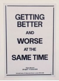 London, Time, and April: GETTING  BETTER  AND  WORSE  AT THE  SAME TIME  Clare Strand  29 April 6 June 2015  Grimaldi Gavin, 27 Albemarle Street, London WIS 4DW