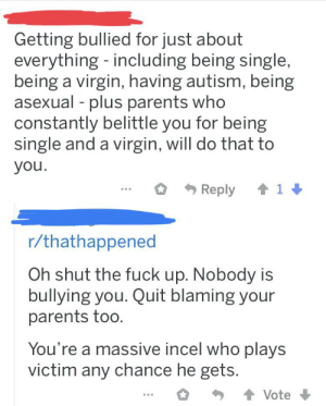 Incel gets called out for playing victim, lies about having mental illness for sympathy, blames his parents for his shitty behavior, then continues to play victim even more.: Getting bullied for just about  everything - including being single,  being a virgin, having autism, being  asexual - plus parents who  constantly belittle you for being  single and a virgin, will do that to  you.  Reply 1  r/thathappened  Oh shut the fuck up. Nobody is  bullying you. Quit blaming your  parents too.  You're a massive incel who plays  victim any chance he gets.  Vote Incel gets called out for playing victim, lies about having mental illness for sympathy, blames his parents for his shitty behavior, then continues to play victim even more.