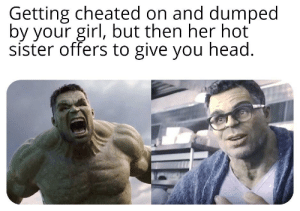Angry Hulk - Civil Hulk: Getting cheated on and dumped  by your girl, but then her hot  sister offers to give you head. Angry Hulk - Civil Hulk