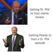dr phil: Getting Dr. Phil  to host meme  review  Getting Pewds to  host a Dr. Phil  episode