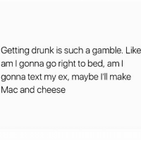 Drunk, Memes, and Text: Getting drunk is such a gamble. Like  am I gonna go right to bed, aml  gonna text my ex, maybe I'll make  Mac and cheese Who knows!