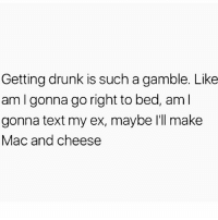 Drunk, Life, and Memes: Getting drunk is such a gamble. Like  am I gonna go right to bed, aml  gonna text my ex, maybe I'll make  Mac and cheese Story of my life 😂 @mynameisgamble