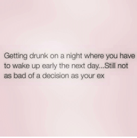 Bad, Drunk, and Girl Memes: Getting drunk on a night where you have  to wake up early the next day... Still not  as bad of a decision as your ex Who else is out tonight???