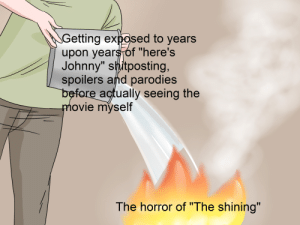 "The Shining, Movie, and Shitposting: Getting exposed to years  upon years of ""here's  Johnny"" shitposting,  spoilers and parodies  before actually seeing the  movie myself  The horror of ""The shining"" Me🔪IRL"