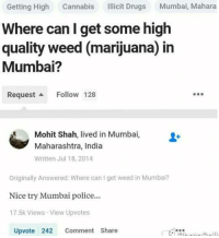 maharashtra: Getting High  Cannabis  licit Drugs  Mumbai, Mahara  Where can I get some high  quality weed (marijuana) in  Mumbai?  Request a Follow 128  Mohit Shah, lived in Mumbai,  Maharashtra, India  Written Jul 18, 2014  originally Answered: Where can get weed in Mumbai?  Nice try Mumbai police...  17.5k Views View Upvotes  Upvote 242 Comment Share