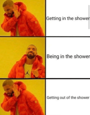 Shower, Out, and The: Getting in the showe  Being in the shower  Getting out of the shower