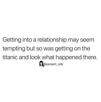 Funny, Memes, and Titanic: Getting into a relationship may seem  tempting but so was getting on the  titanic and look what happened there.  Aasarcasm_only SarcasmOnly
