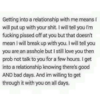 Bad, Bad Day, and Fucking: Getting into a relationship with me means  will put up with your shit. will tell you l'm  fucking pissed off at you but that doesn't  mean l will break up with you. will tell you  you are an asshole but I still love you then  prob not talk to you for a few hours. get  into a relationship knowing there's good  AND bad days. And im willing to get  through it with you on all days.