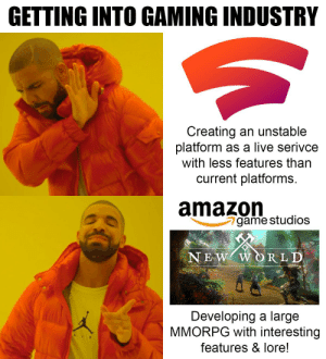 That's how you do it.: GETTING INTO GAMING INDUSTRY  Creating an unstable  platform as a live serivce  with less features than  current platforms.  amazon  game studios  NEW WORLD  Developing a large  MMORPG with interesting  features & lore! That's how you do it.