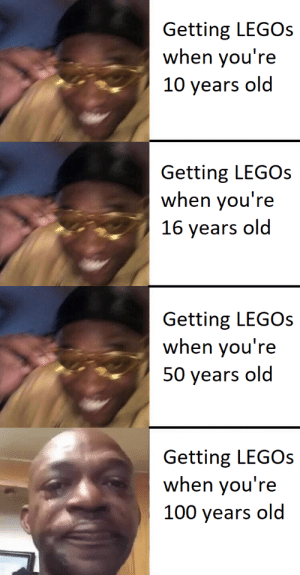 Happy 1-99 noises: Getting LEGOs  when you're  10 years old  Getting LEGOS  when you're  16 years old  Getting LEGOs  when you're  50 years old  Getting LEGOs  when you're  100 years old Happy 1-99 noises