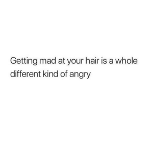 Memes, Hair, and Angry: Getting mad at your hair is a whole  different kind of angry That or winged eyeliner when you're late 😭😡🤬