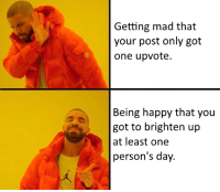 Yeah, Happy, and Mad: Getting mad that  your post only got  one upvote.  Being happy that you  got to brighten up  at least one  person's day. Heck Yeah!