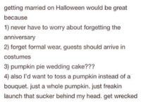 Halloween, Head, and Cake: getting married on Halloween would be great  because  1) never have to worry about forgetting the  anniversary  2) forget formal wear, guests should arrive in  costumes  3) pumpkin pie wedding cake???  4) also I'd want to toss a pumpkin instead of a  bouquet. just a whole pumpkin. just freakin  launch that sucker behind my head. get wrecked