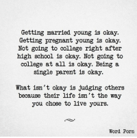 College, Life, and Pregnant: Getting married young is okay.  Getting pregnant young is okay.  Not going to college right after  high school is okay. Not going to  college at all is okay. Being a  single parent is okay.  What isn't okay is judging others  because their life isn't the way  you chose to live yours.  Word Porn