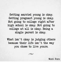 Going To College: Getting married young is okay.  Getting pregnant young is okay.  Not going to college right after  high school is okay. Not going to  college at all is okay. Being a  single parent is okay.  What isn't okay is judging others  because their life isn't the way  you chose to live yours.  Word Porn