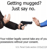 Life, Memes, and Life Hack: Getting mugged?  Just say no.  Your robber legally cannot take any of you  possessions without your consent.  U.S. Penal Code section 213(a)(1)(A life hack